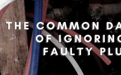 The Common Dangers of Ignoring Your Faulty Plumbing